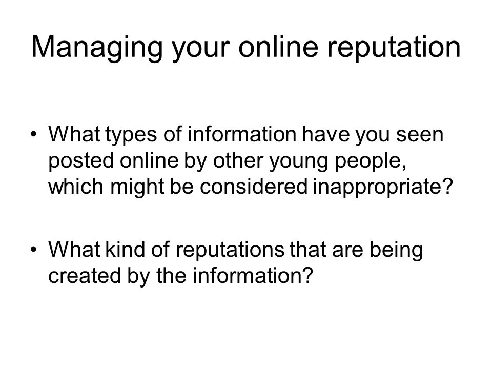 Managing your online reputation What types of information have you seen posted online by other young people, which might be considered inappropriate?