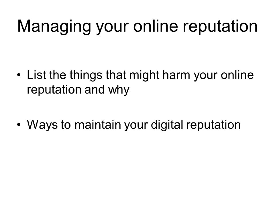 Managing your online reputation List the things that might harm your online reputation and why Ways to maintain your digital reputation