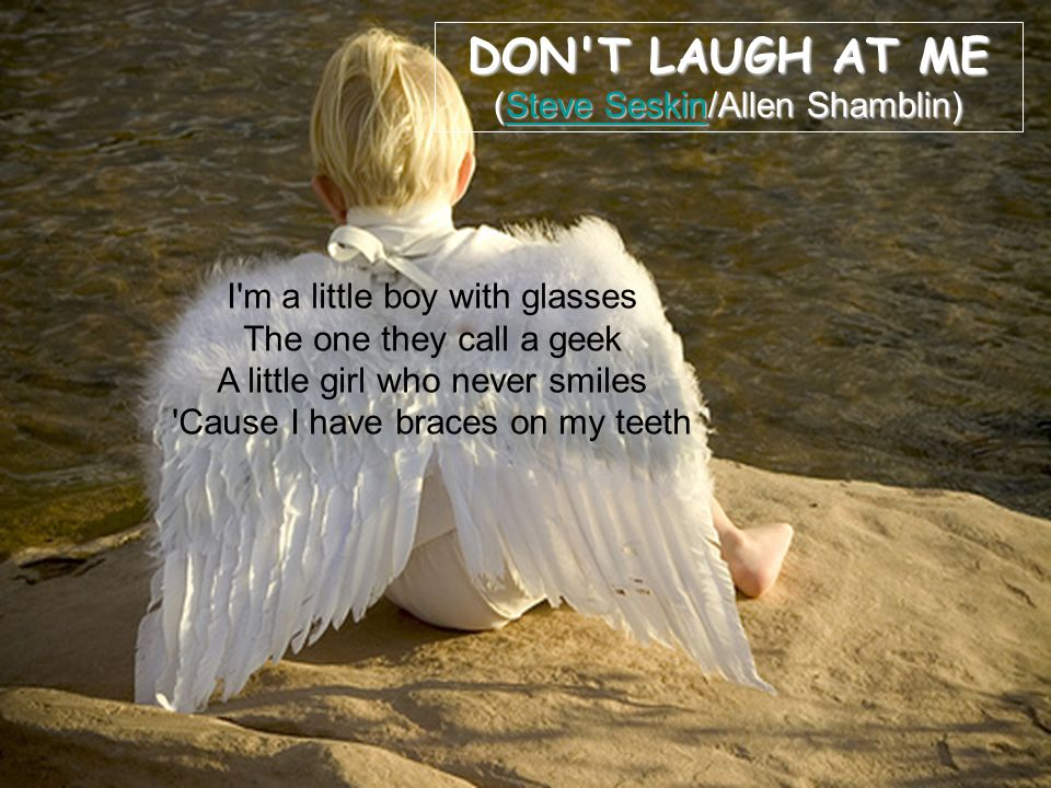 DON T LAUGH AT ME (Steve Seskin/Allen Shamblin) Steve SeskinSteve Seskin I m a little boy with glasses The one they call a geek A little girl who never smiles Cause I have braces on my teeth