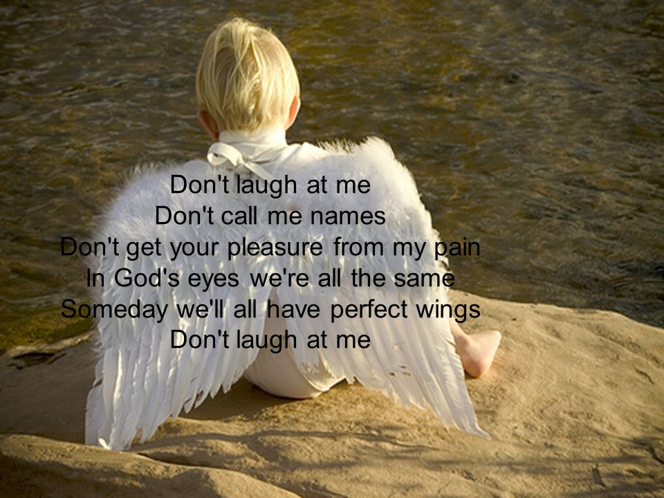 Don t laugh at me Don t call me names Don t get your pleasure from my pain In God s eyes we re all the same Someday we ll all have perfect wings Don t laugh at me