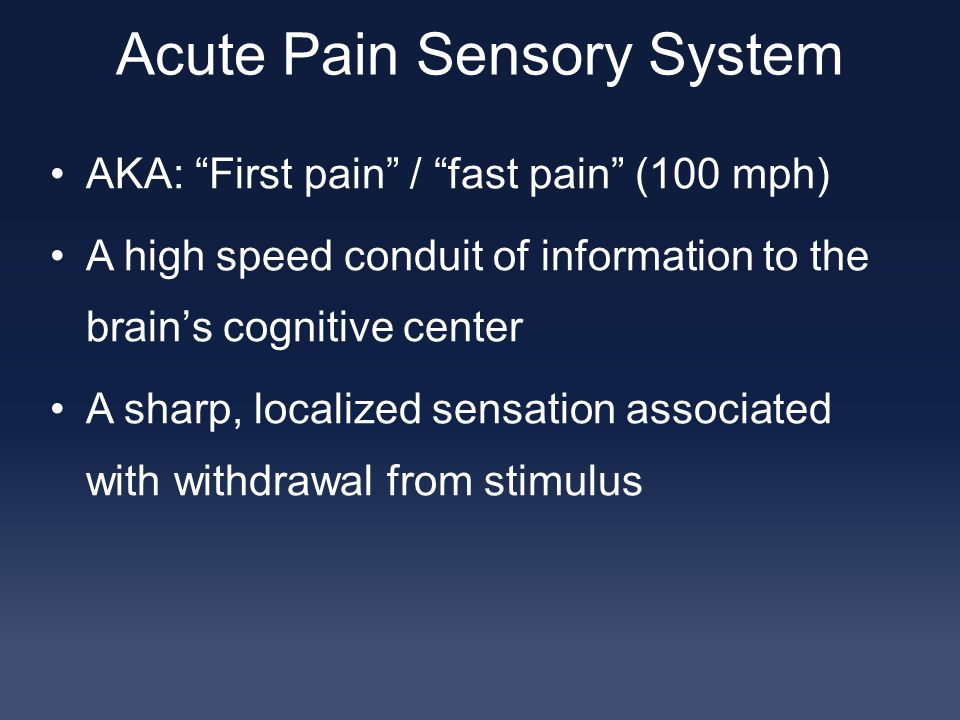 Acute Pain Sensory System AKA: First pain / fast pain (100 mph) A high speed conduit of information to the brain's cognitive center A sharp, localized sensation associated with withdrawal from stimulus
