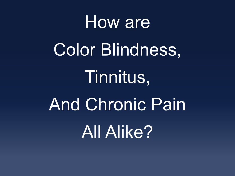 How are Color Blindness, Tinnitus, And Chronic Pain All Alike
