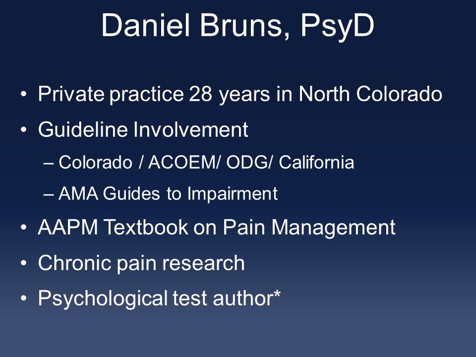 Daniel Bruns, PsyD Private practice 28 years in North Colorado Guideline Involvement –Colorado / ACOEM/ ODG/ California –AMA Guides to Impairment AAPM Textbook on Pain Management Chronic pain research Psychological test author*