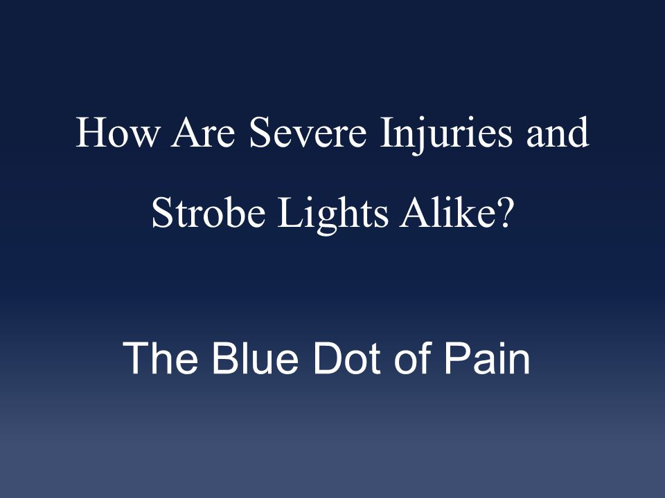 How Are Severe Injuries and Strobe Lights Alike The Blue Dot of Pain