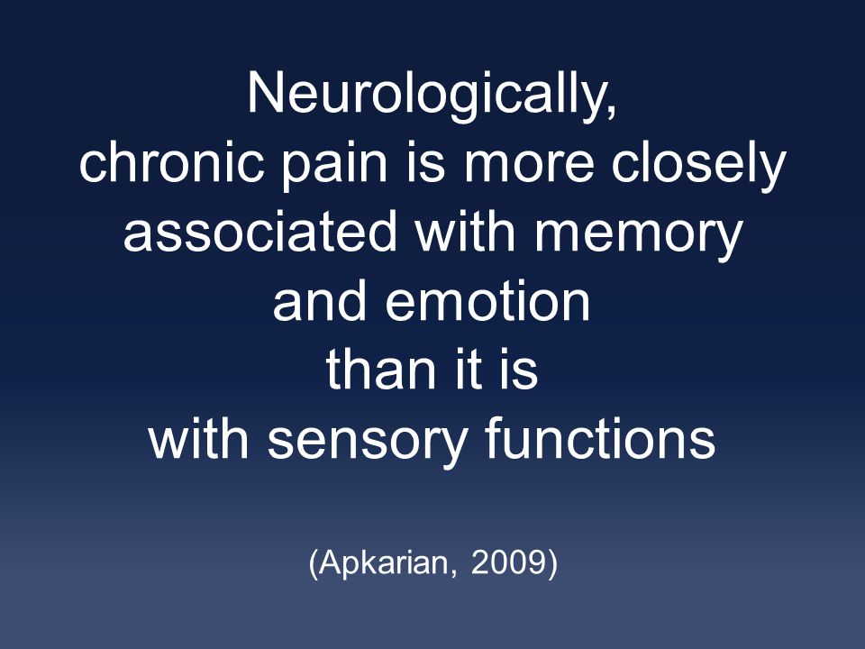 Neurologically, chronic pain is more closely associated with memory and emotion than it is with sensory functions (Apkarian, 2009)