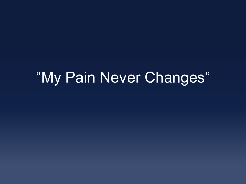My Pain Never Changes