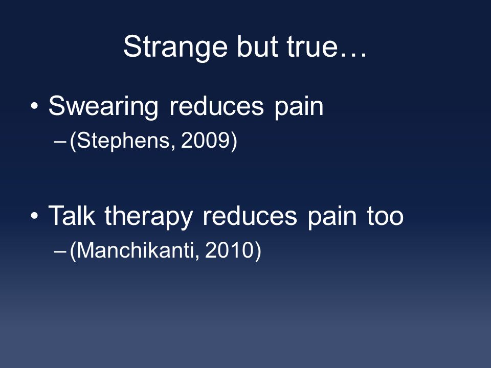 Strange but true… Swearing reduces pain –(Stephens, 2009) Talk therapy reduces pain too –(Manchikanti, 2010)