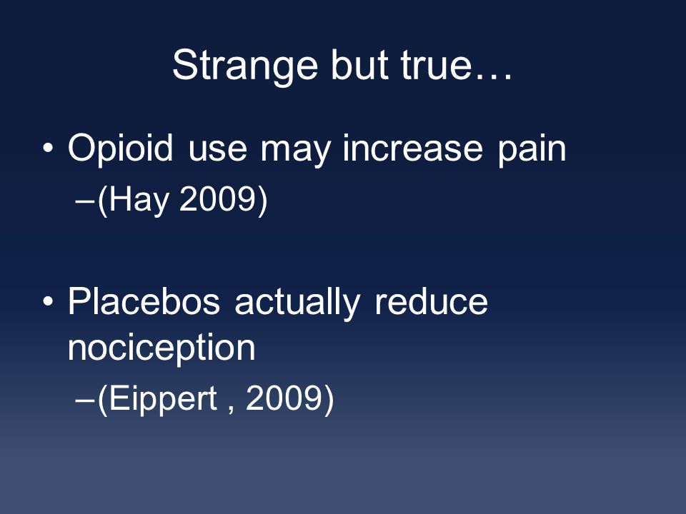 Strange but true… Opioid use may increase pain –(Hay 2009) Placebos actually reduce nociception –(Eippert, 2009)