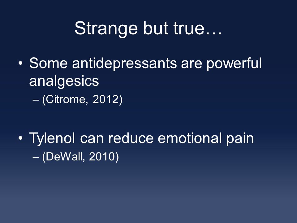 Strange but true… Some antidepressants are powerful analgesics –(Citrome, 2012) Tylenol can reduce emotional pain –(DeWall, 2010)