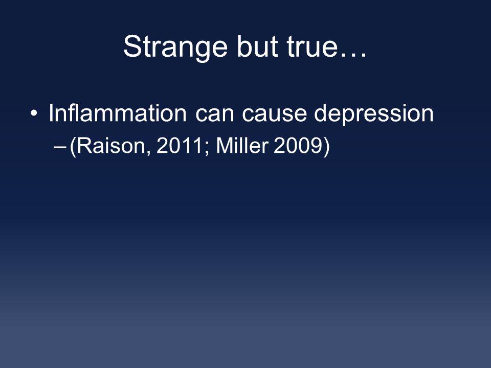 Strange but true… Inflammation can cause depression –(Raison, 2011; Miller 2009)