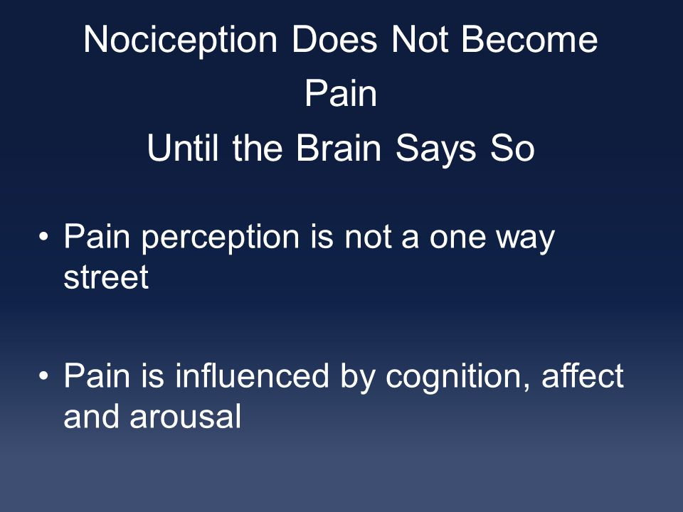 Nociception Does Not Become Pain Until the Brain Says So Pain perception is not a one way street Pain is influenced by cognition, affect and arousal