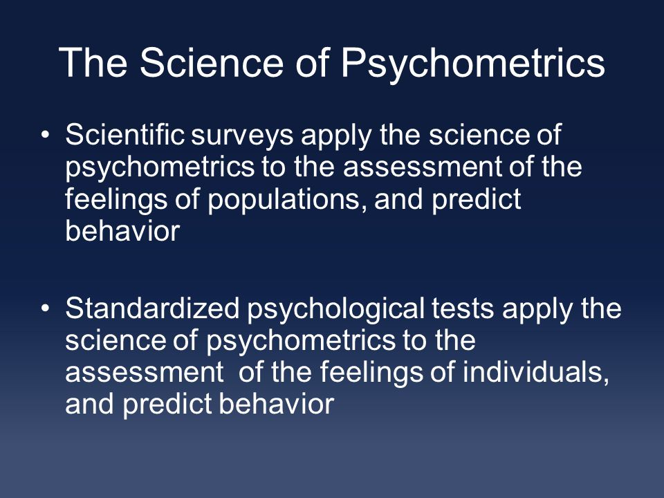The Science of Psychometrics Scientific surveys apply the science of psychometrics to the assessment of the feelings of populations, and predict behavior Standardized psychological tests apply the science of psychometrics to the assessment of the feelings of individuals, and predict behavior