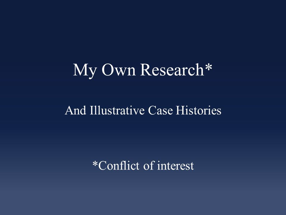 My Own Research* And Illustrative Case Histories *Conflict of interest