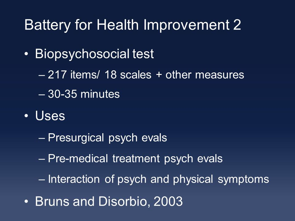 Battery for Health Improvement 2 Biopsychosocial test –217 items/ 18 scales + other measures –30-35 minutes Uses –Presurgical psych evals –Pre-medical treatment psych evals –Interaction of psych and physical symptoms Bruns and Disorbio, 2003