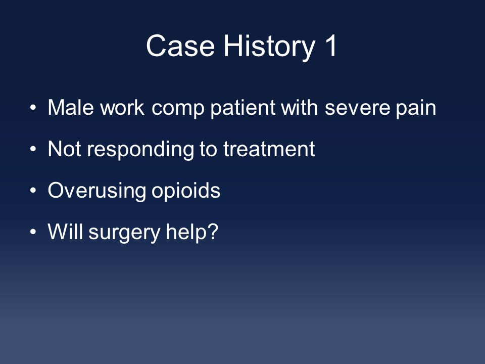 Case History 1 Male work comp patient with severe pain Not responding to treatment Overusing opioids Will surgery help