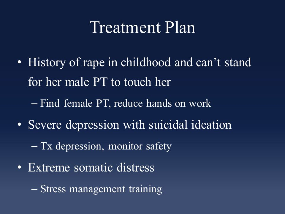 Treatment Plan History of rape in childhood and can't stand for her male PT to touch her – Find female PT, reduce hands on work Severe depression with suicidal ideation – Tx depression, monitor safety Extreme somatic distress – Stress management training