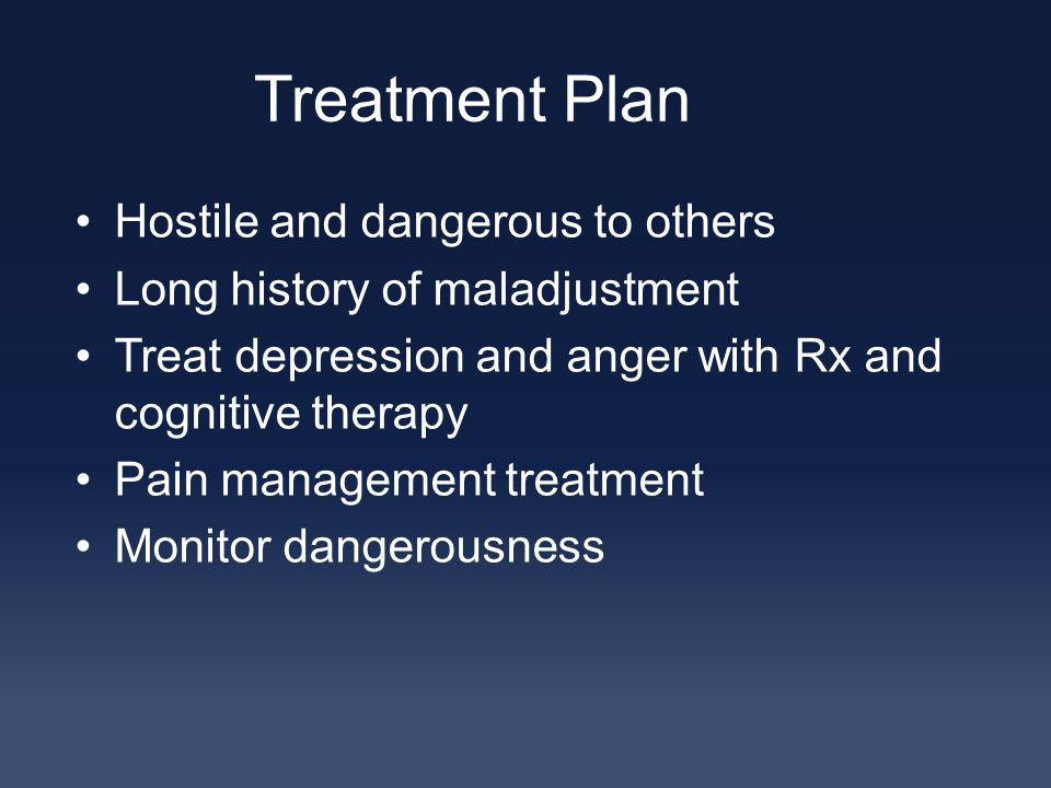 Treatment Plan Hostile and dangerous to others Long history of maladjustment Treat depression and anger with Rx and cognitive therapy Pain management treatment Monitor dangerousness
