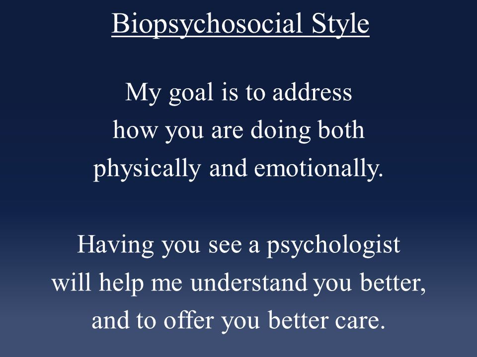 Biopsychosocial Style My goal is to address how you are doing both physically and emotionally.