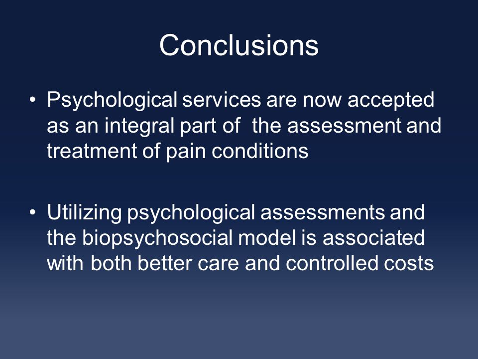 Conclusions Psychological services are now accepted as an integral part of the assessment and treatment of pain conditions Utilizing psychological assessments and the biopsychosocial model is associated with both better care and controlled costs