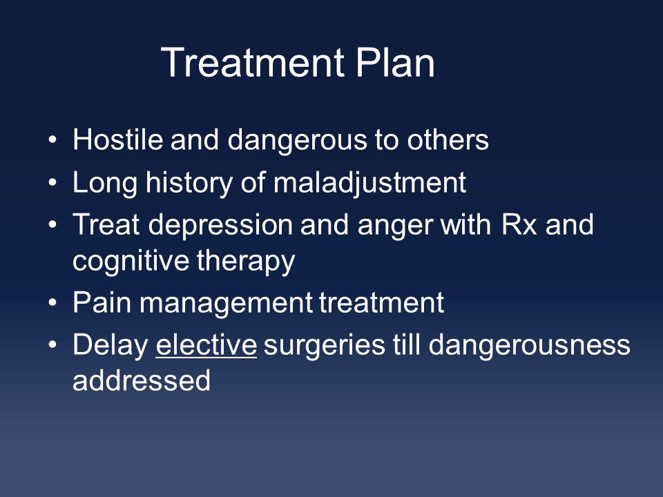 Treatment Plan Hostile and dangerous to others Long history of maladjustment Treat depression and anger with Rx and cognitive therapy Pain management treatment Delay elective surgeries till dangerousness addressed