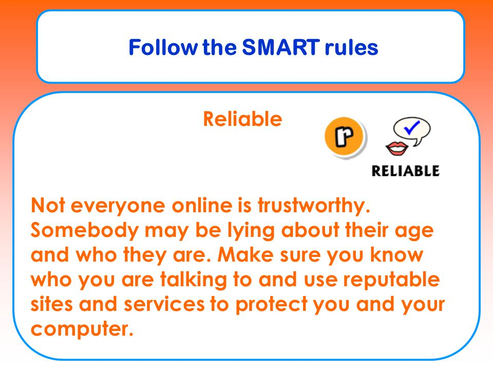 Follow the SMART rules Reliable Not everyone online is trustworthy. Somebody may be lying about their age and who they are. Make sure you know who you