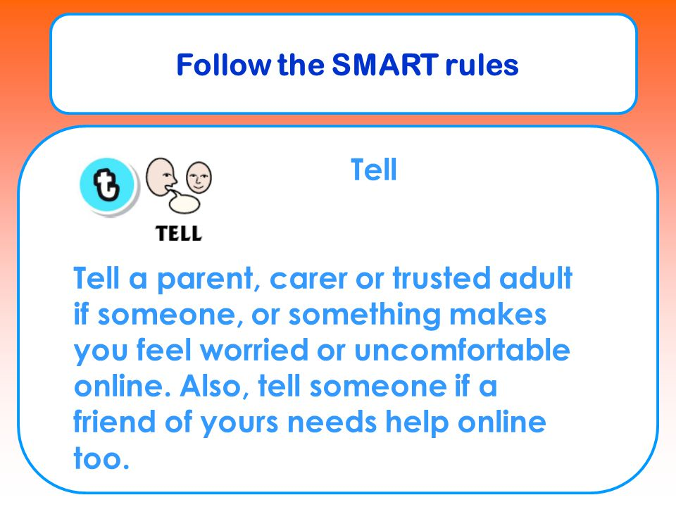 Follow the SMART rules Tell Tell a parent, carer or trusted adult if someone, or something makes you feel worried or uncomfortable online. Also, tell