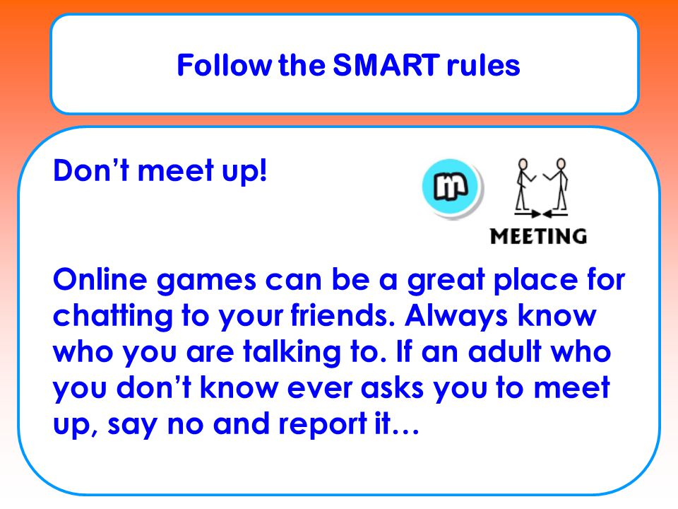 Follow the SMART rules Accepting Think before you accept something from someone online e.g.