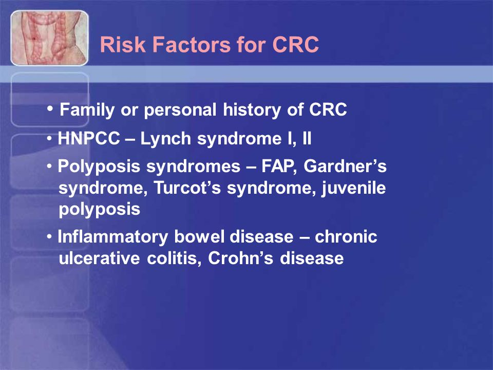 Risk Factors for CRC Family or personal history of CRC HNPCC – Lynch syndrome I, II Polyposis syndromes – FAP, Gardner's syndrome, Turcot's syndrome, juvenile polyposis Inflammatory bowel disease – chronic ulcerative colitis, Crohn's disease