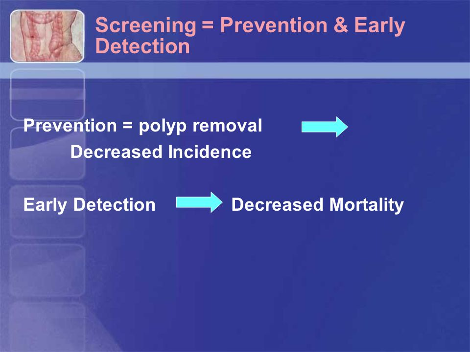 Screening = Prevention & Early Detection Prevention = polyp removal Decreased Incidence Early Detection Decreased Mortality