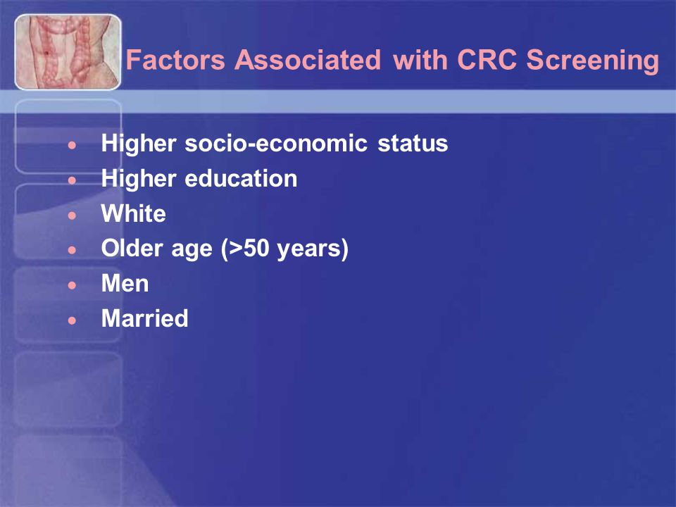 Factors Associated with CRC Screening  Higher socio-economic status  Higher education  White  Older age (>50 years)  Men  Married