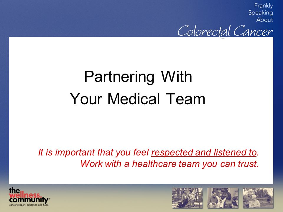 Partnering With Your Medical Team It is important that you feel respected and listened to.