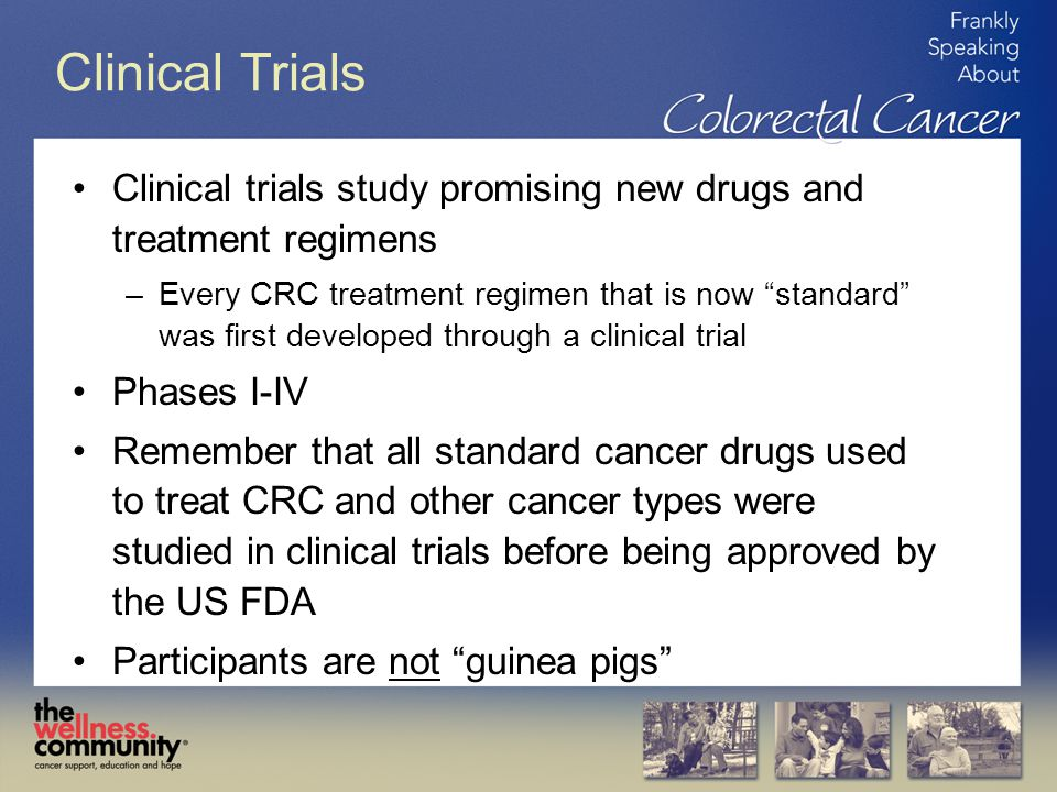 Clinical Trials Clinical trials study promising new drugs and treatment regimens –Every CRC treatment regimen that is now standard was first developed through a clinical trial Phases I-IV Remember that all standard cancer drugs used to treat CRC and other cancer types were studied in clinical trials before being approved by the US FDA Participants are not guinea pigs