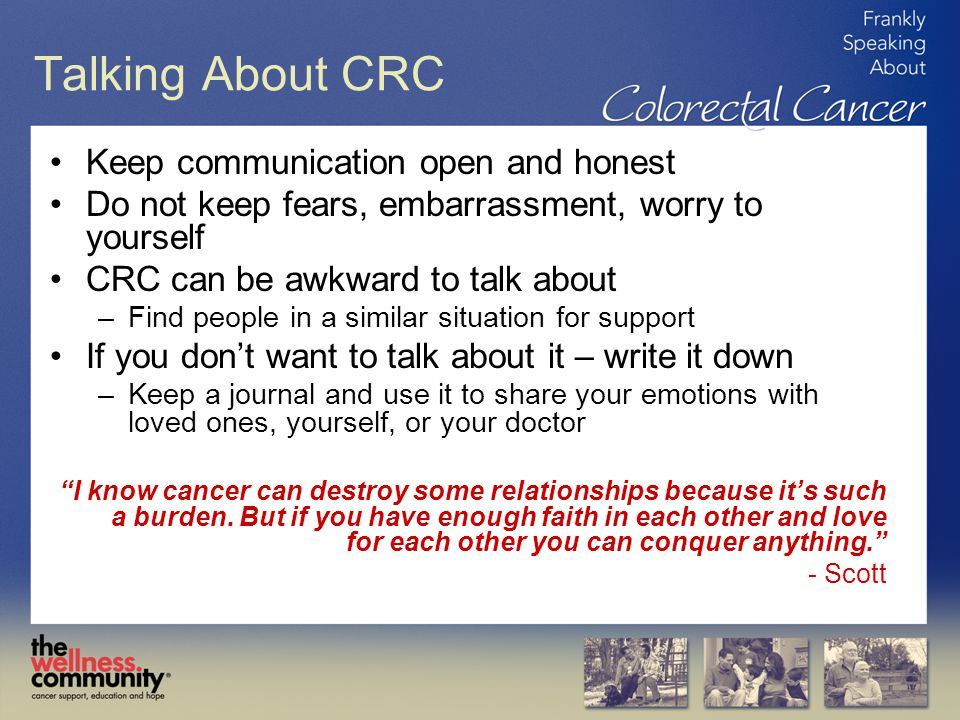 Talking About CRC Keep communication open and honest Do not keep fears, embarrassment, worry to yourself CRC can be awkward to talk about –Find people in a similar situation for support If you don't want to talk about it – write it down –Keep a journal and use it to share your emotions with loved ones, yourself, or your doctor I know cancer can destroy some relationships because it's such a burden.