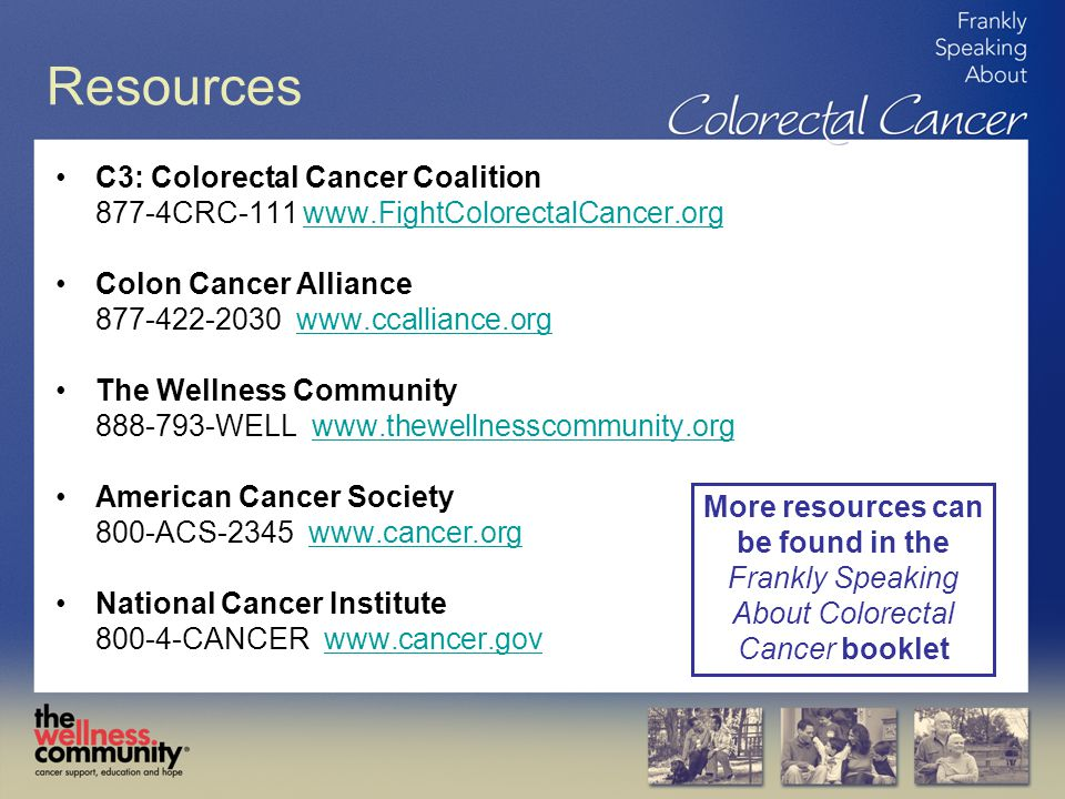 Resources C3: Colorectal Cancer Coalition 877-4CRC-111 www.FightColorectalCancer.orgwww.FightColorectalCancer.org Colon Cancer Alliance 877-422-2030 www.ccalliance.orgwww.ccalliance.org The Wellness Community 888-793-WELL www.thewellnesscommunity.orgwww.thewellnesscommunity.org American Cancer Society 800-ACS-2345 www.cancer.orgwww.cancer.org National Cancer Institute 800-4-CANCER www.cancer.govwww.cancer.gov More resources can be found in the Frankly Speaking About Colorectal Cancer booklet