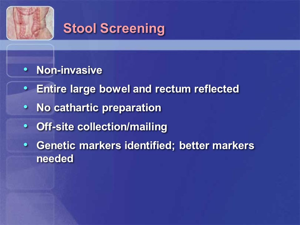 Stool Screening Non-invasive Entire large bowel and rectum reflected No cathartic preparation Off-site collection/mailing Genetic markers identified; better markers needed Non-invasive Entire large bowel and rectum reflected No cathartic preparation Off-site collection/mailing Genetic markers identified; better markers needed
