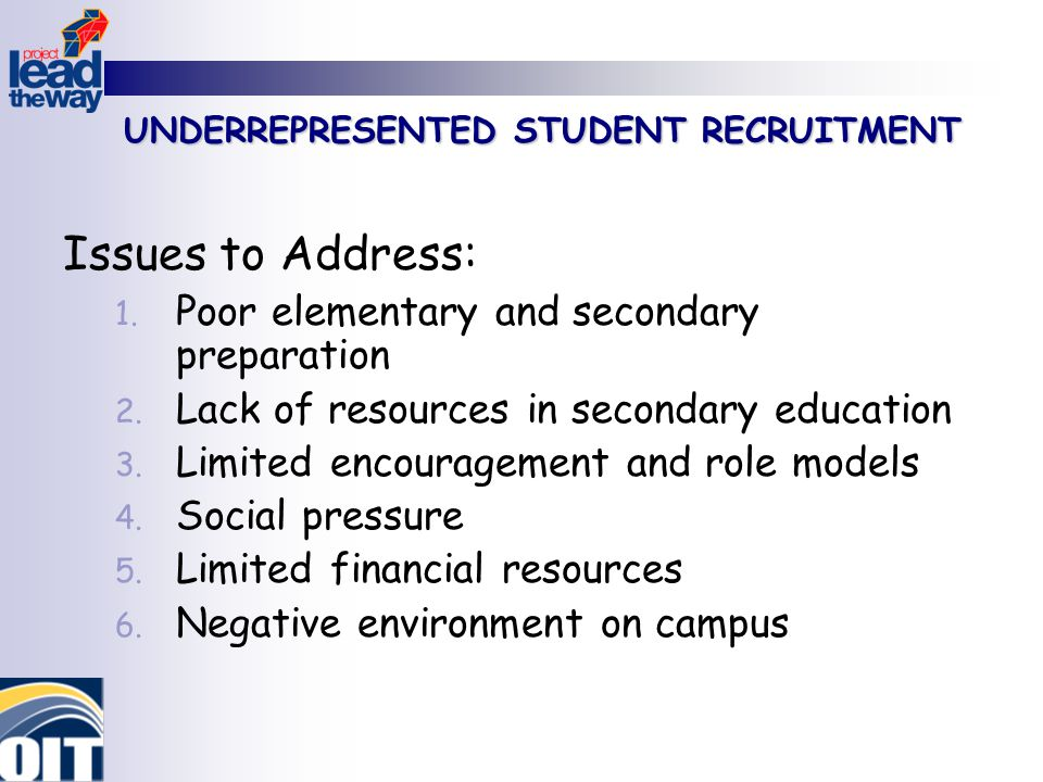 UNDERREPRESENTED STUDENT RECRUITMENT Issues to Address: 1. Poor elementary and secondary preparation 2. Lack of resources in secondary education 3. Li