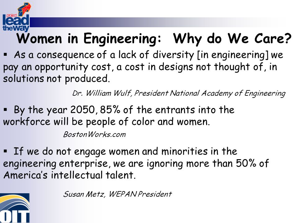 Women in Engineering: Why do We Care?  As a consequence of a lack of diversity [in engineering] we pay an opportunity cost, a cost in designs not tho