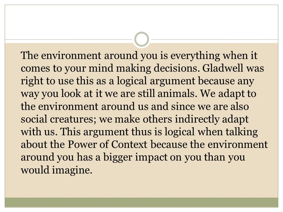 The environment around you is everything when it comes to your mind making decisions. Gladwell was right to use this as a logical argument because any