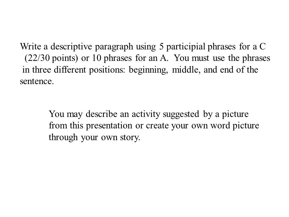 Write a descriptive paragraph using 5 participial phrases for a C (22/30 points) or 10 phrases for an A.