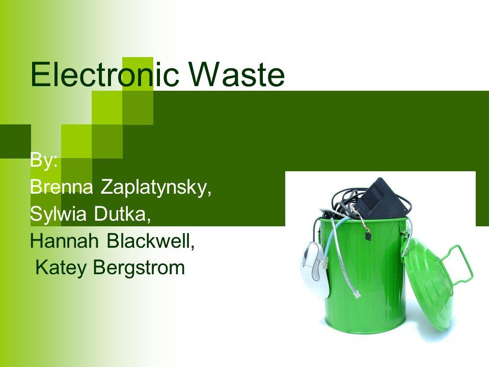 Electronic Waste By: Brenna Zaplatynsky, Sylwia Dutka, Hannah Blackwell, Katey Bergstrom