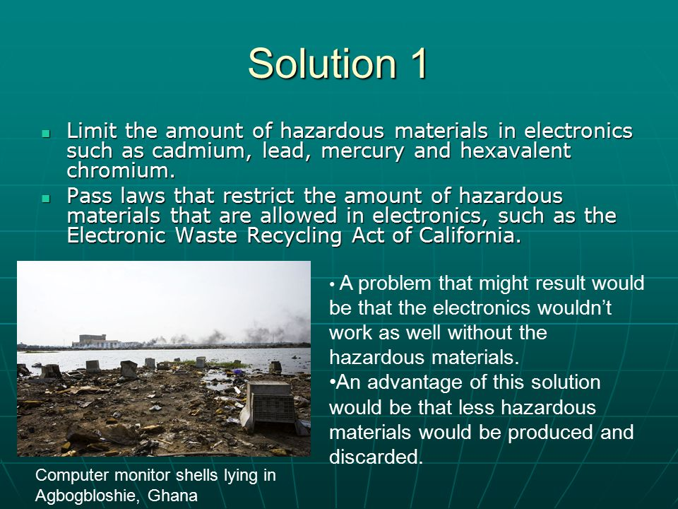 Solution 1 Limit the amount of hazardous materials in electronics such as cadmium, lead, mercury and hexavalent chromium. Limit the amount of hazardou