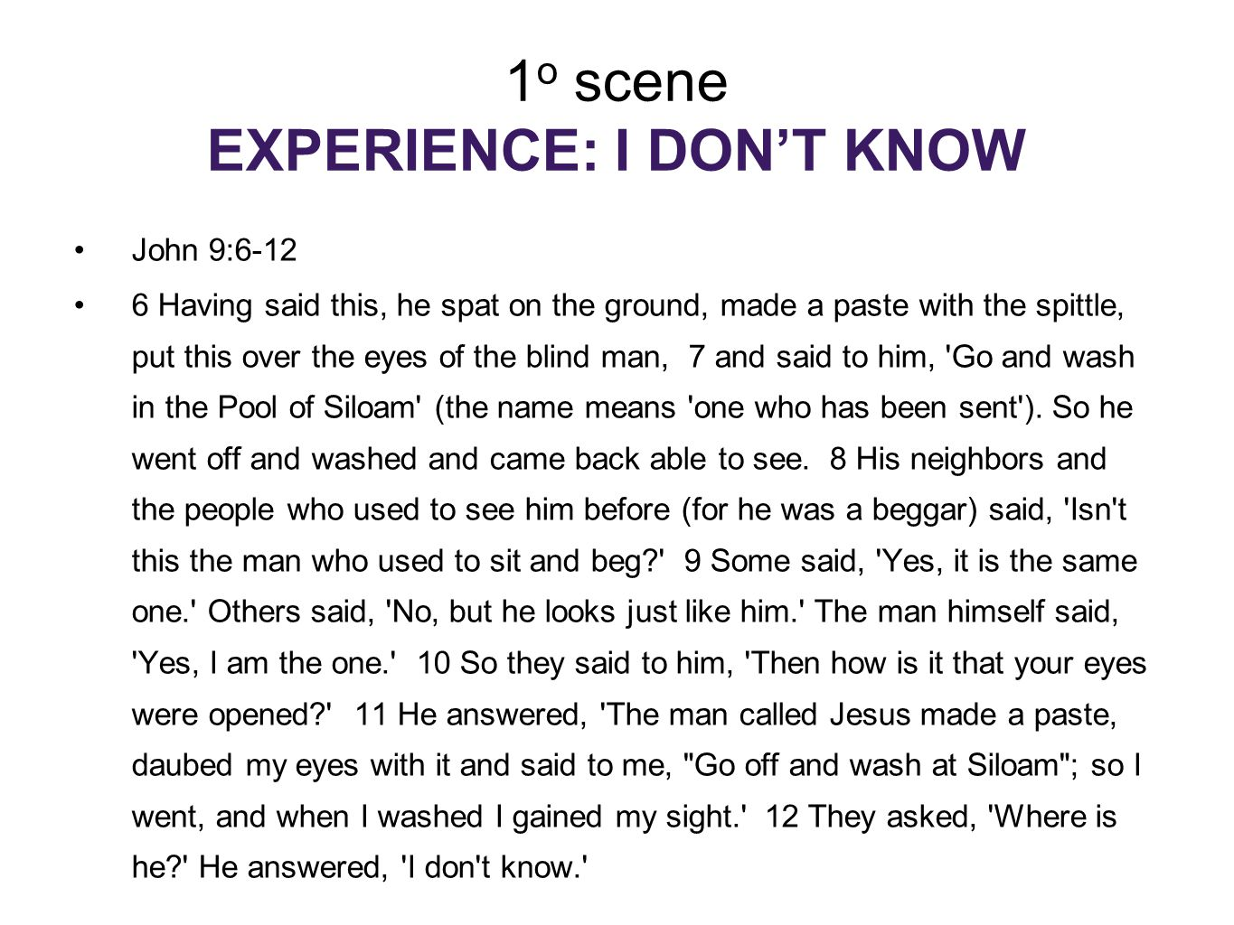 1 o scene EXPERIENCE: I DON'T KNOW John 9:6-12 6 Having said this, he spat on the ground, made a paste with the spittle, put this over the eyes of the blind man, 7 and said to him, Go and wash in the Pool of Siloam (the name means one who has been sent ).