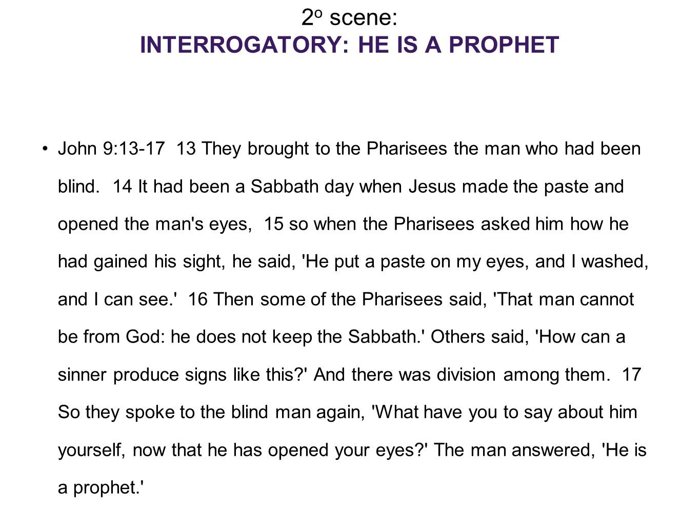 2 o scene: INTERROGATORY: HE IS A PROPHET John 9:13-17 13 They brought to the Pharisees the man who had been blind.