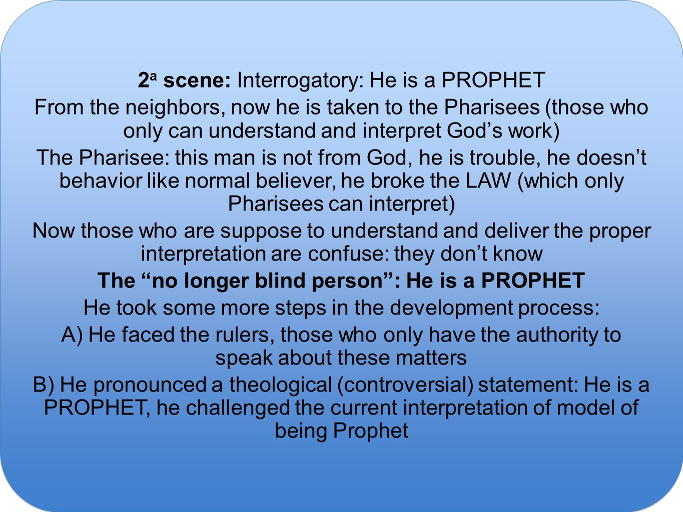 2 a scene: Interrogatory: He is a PROPHET From the neighbors, now he is taken to the Pharisees (those who only can understand and interpret God's work) The Pharisee: this man is not from God, he is trouble, he doesn't behavior like normal believer, he broke the LAW (which only Pharisees can interpret) Now those who are suppose to understand and deliver the proper interpretation are confuse: they don't know The no longer blind person : He is a PROPHET He took some more steps in the development process: A) He faced the rulers, those who only have the authority to speak about these matters B) He pronounced a theological (controversial) statement: He is a PROPHET, he challenged the current interpretation of model of being Prophet