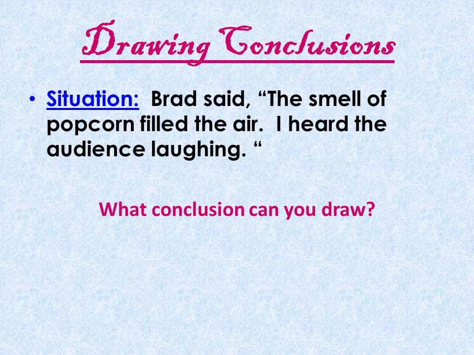 Drawing Conclusions A conclusion is a decision or judgment based on information.