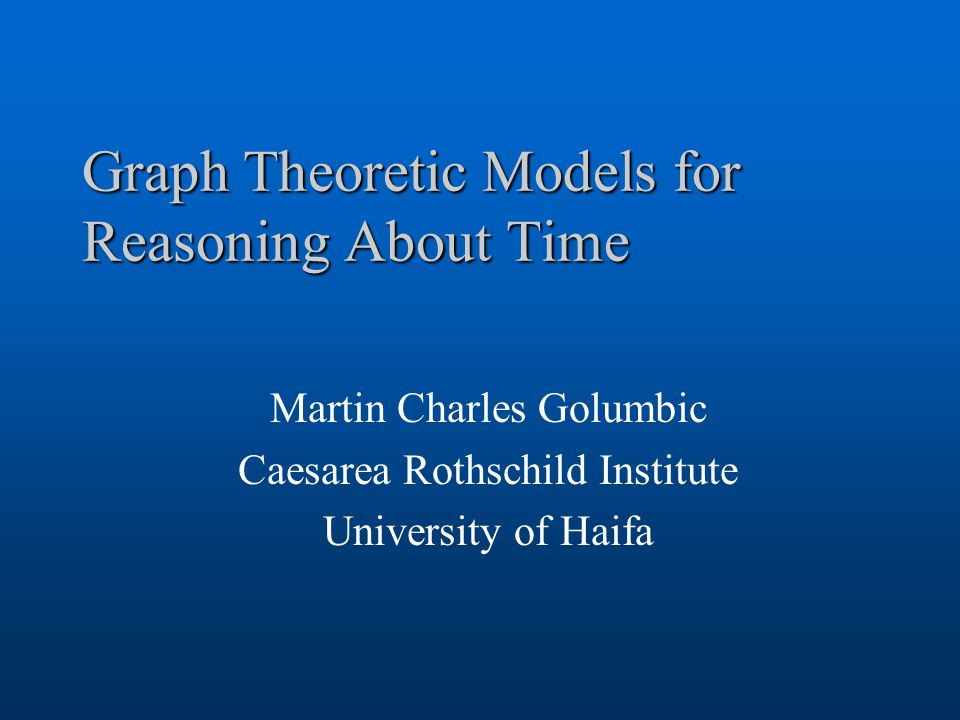 Graph Theoretic Models for Reasoning About Time Martin Charles Golumbic Caesarea Rothschild Institute University of Haifa