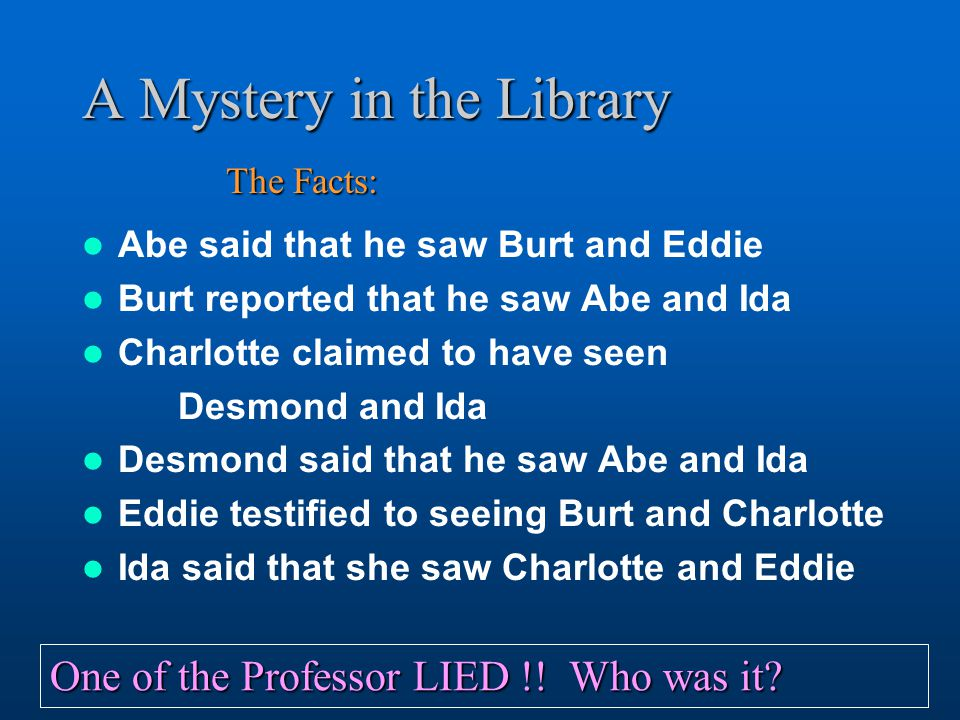 A Mystery in the Library Abe said that he saw Burt and Eddie Burt reported that he saw Abe and Ida Charlotte claimed to have seen Desmond and Ida Desmond said that he saw Abe and Ida Eddie testified to seeing Burt and Charlotte Ida said that she saw Charlotte and Eddie The Facts: One of the Professor LIED !.