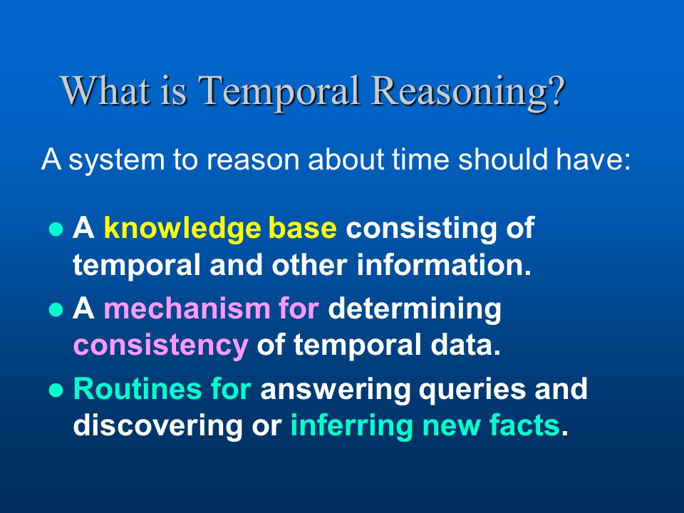 What is Temporal Reasoning. A knowledge base consisting of temporal and other information.