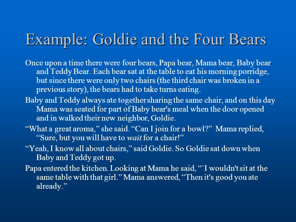 Example: Goldie and the Four Bears Once upon a time there were four bears, Papa bear, Mama bear, Baby bear and Teddy Bear.