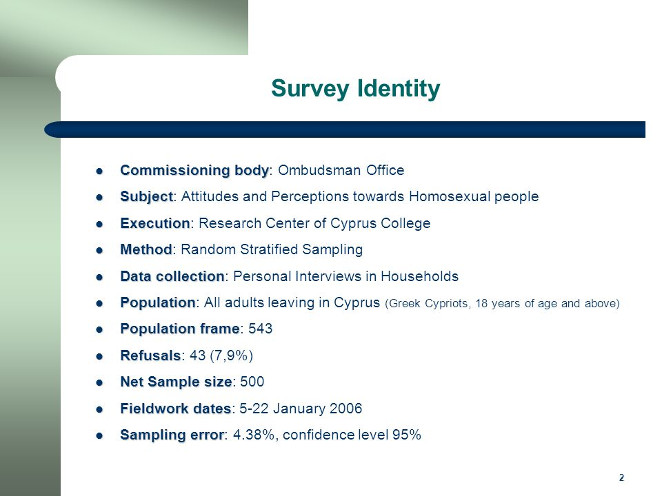 2 Commissioning body Commissioning body: Ombudsman Office Subject Subject: Attitudes and Perceptions towards Homosexual people Execution Execution: Research Center of Cyprus College Method Method: Random Stratified Sampling Data collection Data collection: Personal Interviews in Households Population Population: All adults leaving in Cyprus (Greek Cypriots, 18 years of age and above) Population frame Population frame: 543 Refusals Refusals: 43 (7,9%) Net Sample size Net Sample size: 500 Fieldwork dates Fieldwork dates: 5-22 January 2006 Sampling error Sampling error: 4.38%, confidence level 95% Survey Identity